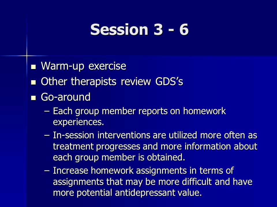 Session 3 - 6 Warm-up exercise Warm-up exercise Other therapists review GDSs Other therapists review GDSs Go-around Go-around –Each group member repor