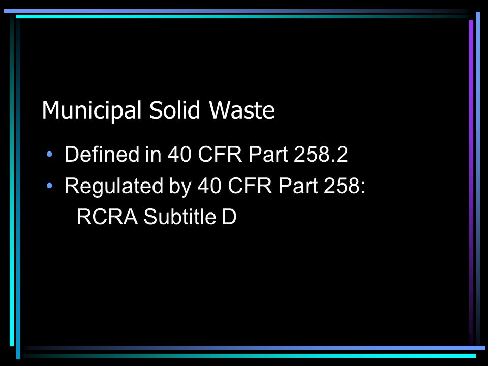Municipal Solid Waste Defined in 40 CFR Part 258.2 Regulated by 40 CFR Part 258: RCRA Subtitle D
