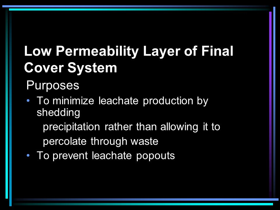 Low Permeability Layer of Final Cover System Purposes To minimize leachate production by shedding precipitation rather than allowing it to percolate t