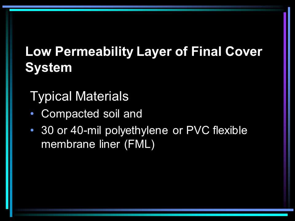 Low Permeability Layer of Final Cover System Typical Materials Compacted soil and 30 or 40-mil polyethylene or PVC flexible membrane liner (FML)