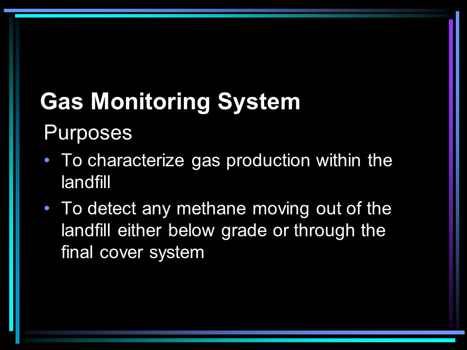 Gas Monitoring System Purposes To characterize gas production within the landfill To detect any methane moving out of the landfill either below grade