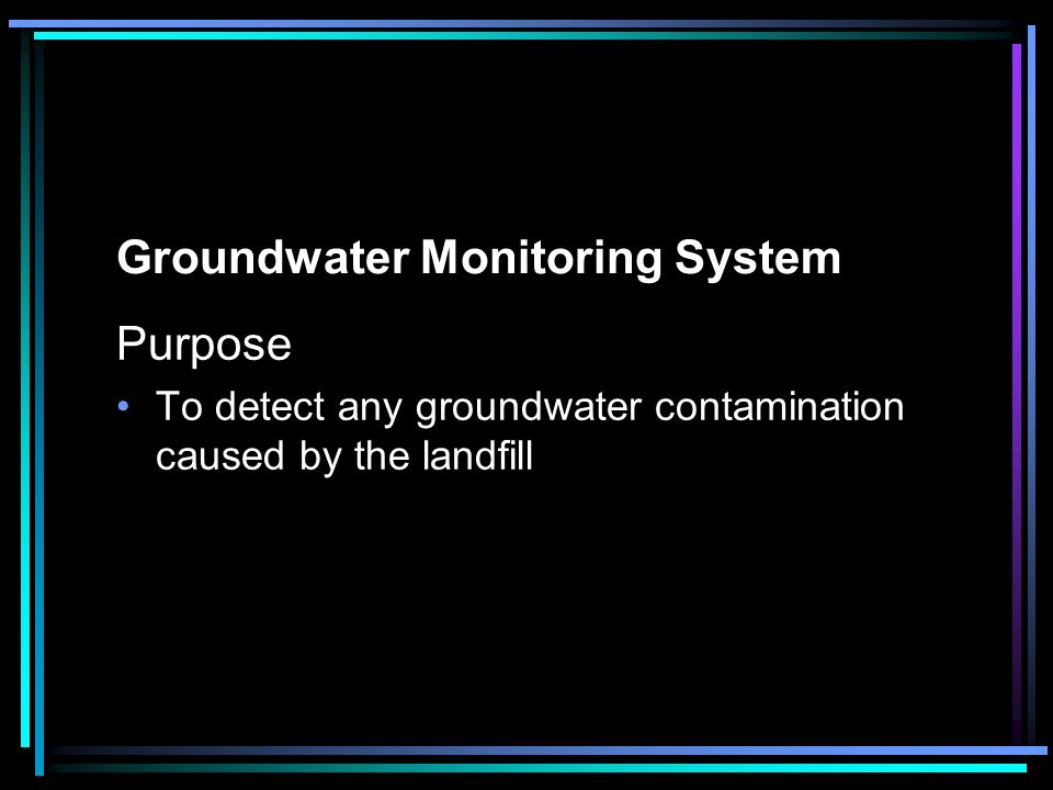 Groundwater Monitoring System Purpose To detect any groundwater contamination caused by the landfill