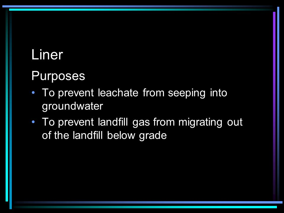 Liner Purposes To prevent leachate from seeping into groundwater To prevent landfill gas from migrating out of the landfill below grade