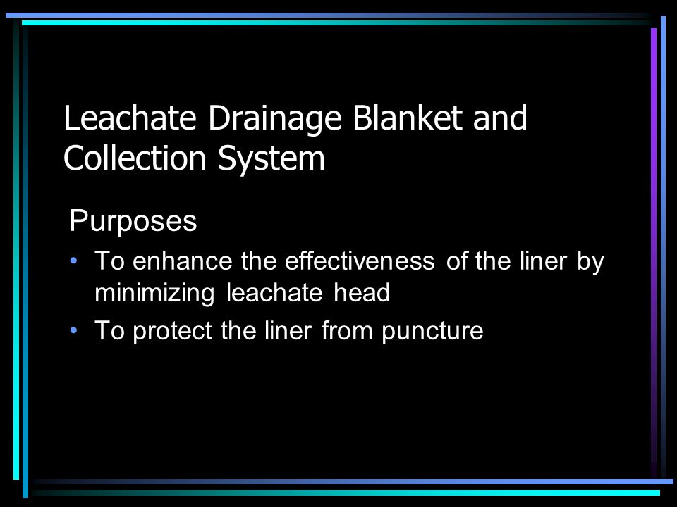 Leachate Drainage Blanket and Collection System Purposes To enhance the effectiveness of the liner by minimizing leachate head To protect the liner fr