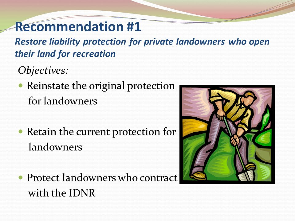 Recommendation #1 Restore liability protection for private landowners who open their land for recreation Objectives: Reinstate the original protection