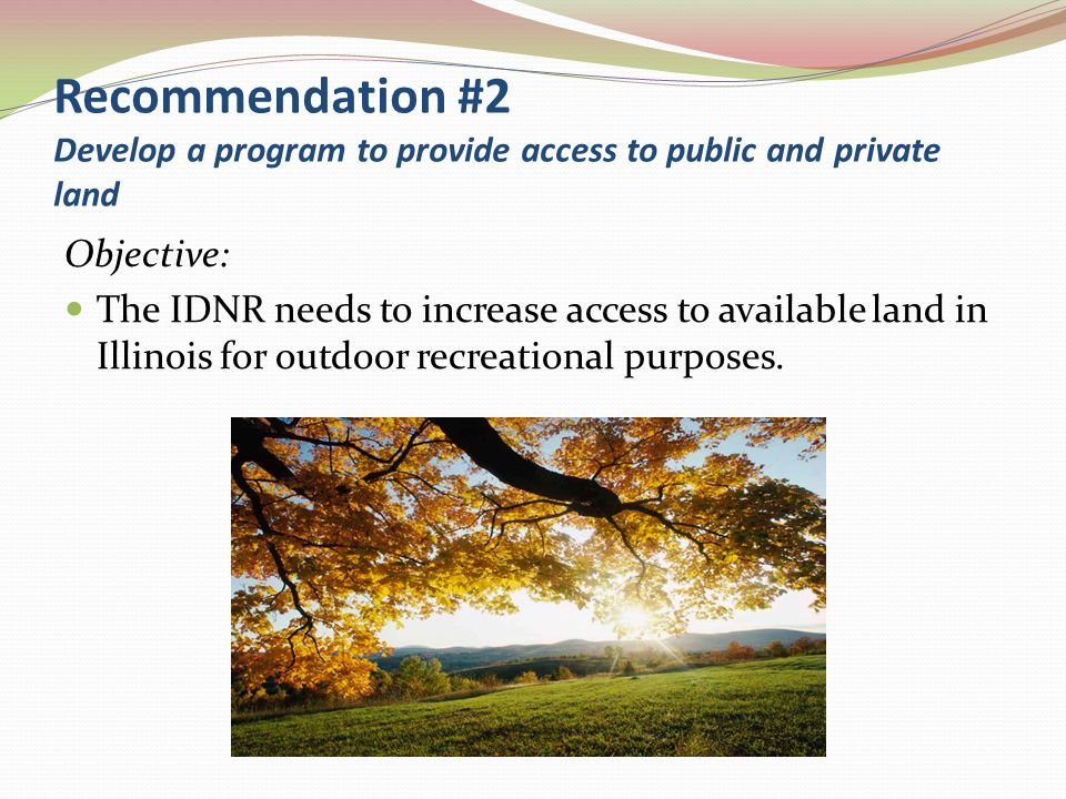 Recommendation #2 Develop a program to provide access to public and private land Objective: The IDNR needs to increase access to available land in Ill