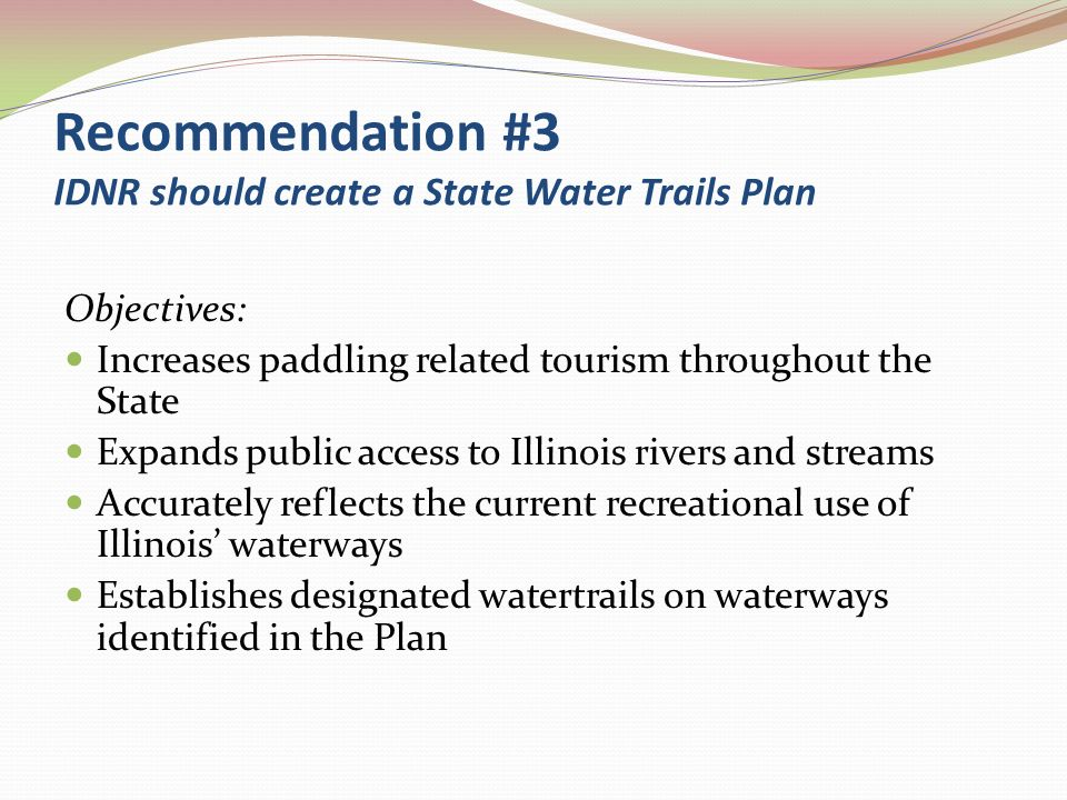 Recommendation #3 IDNR should create a State Water Trails Plan Objectives: Increases paddling related tourism throughout the State Expands public acce