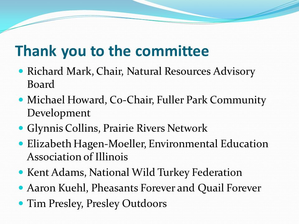 Thank you to the committee Richard Mark, Chair, Natural Resources Advisory Board Michael Howard, Co-Chair, Fuller Park Community Development Glynnis Collins, Prairie Rivers Network Elizabeth Hagen-Moeller, Environmental Education Association of Illinois Kent Adams, National Wild Turkey Federation Aaron Kuehl, Pheasants Forever and Quail Forever Tim Presley, Presley Outdoors