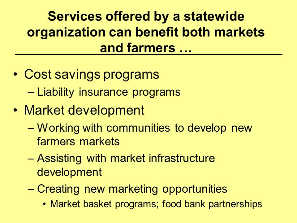 Services offered by a statewide organization can benefit both markets and farmers … Cost savings programs –Liability insurance programs Market develop