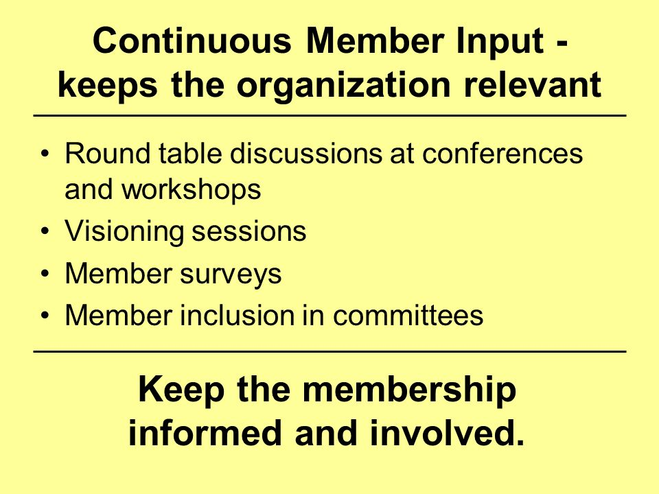 Continuous Member Input - keeps the organization relevant Round table discussions at conferences and workshops Visioning sessions Member surveys Membe