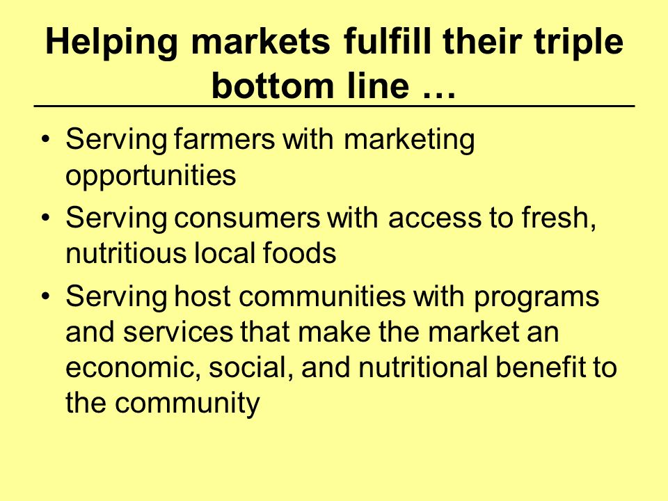 Helping markets fulfill their triple bottom line … Serving farmers with marketing opportunities Serving consumers with access to fresh, nutritious loc