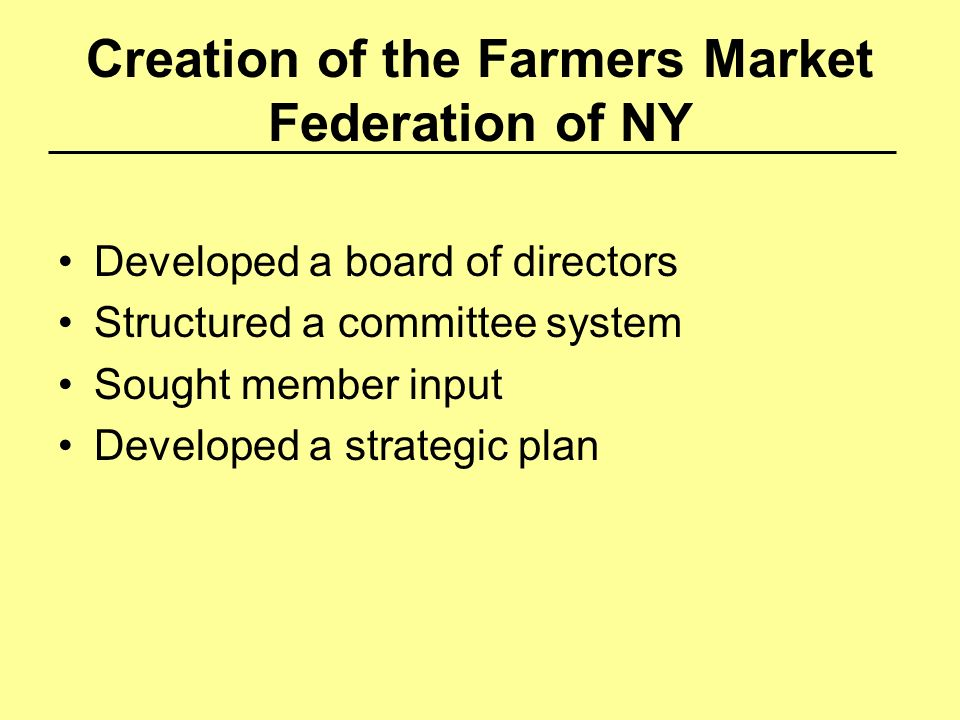 Creation of the Farmers Market Federation of NY Developed a board of directors Structured a committee system Sought member input Developed a strategic