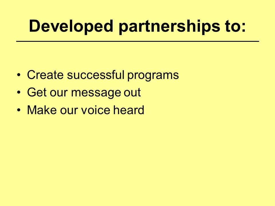 Developed partnerships to: Create successful programs Get our message out Make our voice heard