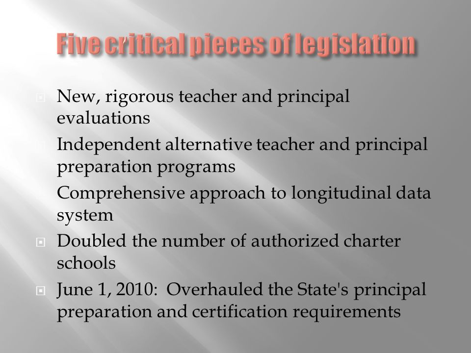 New, rigorous teacher and principal evaluations Independent alternative teacher and principal preparation programs Comprehensive approach to longitudinal data system Doubled the number of authorized charter schools June 1, 2010: Overhauled the State s principal preparation and certification requirements
