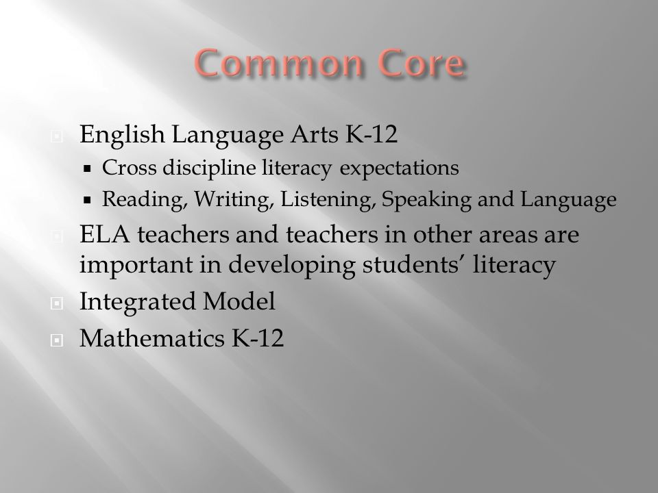 English Language Arts K-12 Cross discipline literacy expectations Reading, Writing, Listening, Speaking and Language ELA teachers and teachers in other areas are important in developing students literacy Integrated Model Mathematics K-12