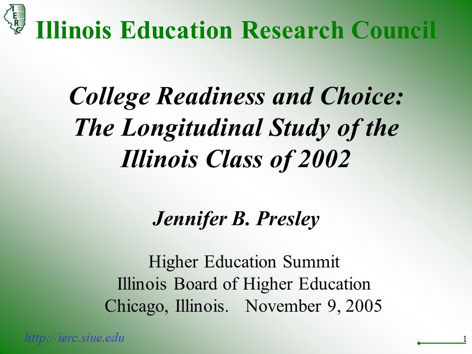 1 Illinois Education Research Council College Readiness and Choice: The Longitudinal Study of the Illinois Class of 2002 Jennifer B.