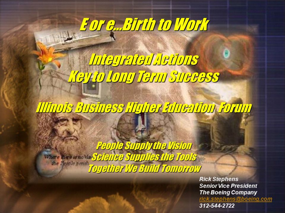 E or e…Birth to Work Integrated Actions Key to Long Term Success Illinois Business Higher Education Forum People Supply the Vision Science Supplies the Tools Together We Build Tomorrow Rick Stephens Senior Vice President The Boeing Company rick.stephens@boeing.com 312-544-2722