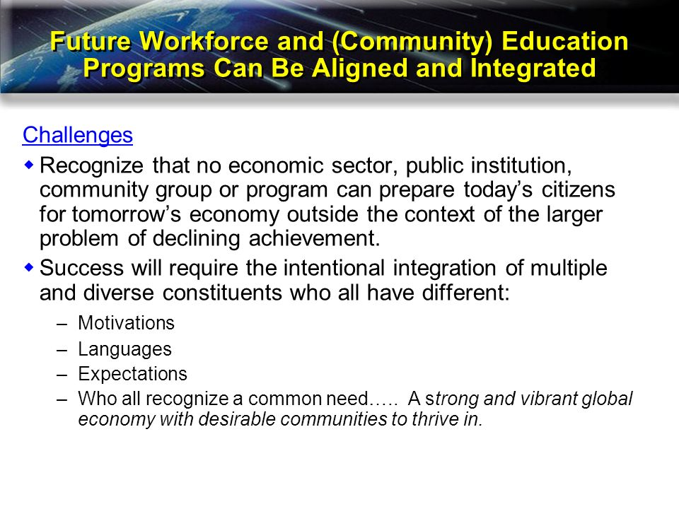 Future Workforce and (Community) Education Programs Can Be Aligned and Integrated Challenges Recognize that no economic sector, public institution, community group or program can prepare todays citizens for tomorrows economy outside the context of the larger problem of declining achievement.