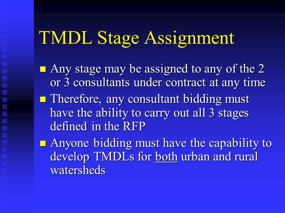 TMDL Stage Assignment Any stage may be assigned to any of the 2 or 3 consultants under contract at any time Any stage may be assigned to any of the 2 or 3 consultants under contract at any time Therefore, any consultant bidding must have the ability to carry out all 3 stages defined in the RFP Therefore, any consultant bidding must have the ability to carry out all 3 stages defined in the RFP Anyone bidding must have the capability to develop TMDLs for both urban and rural watersheds Anyone bidding must have the capability to develop TMDLs for both urban and rural watersheds