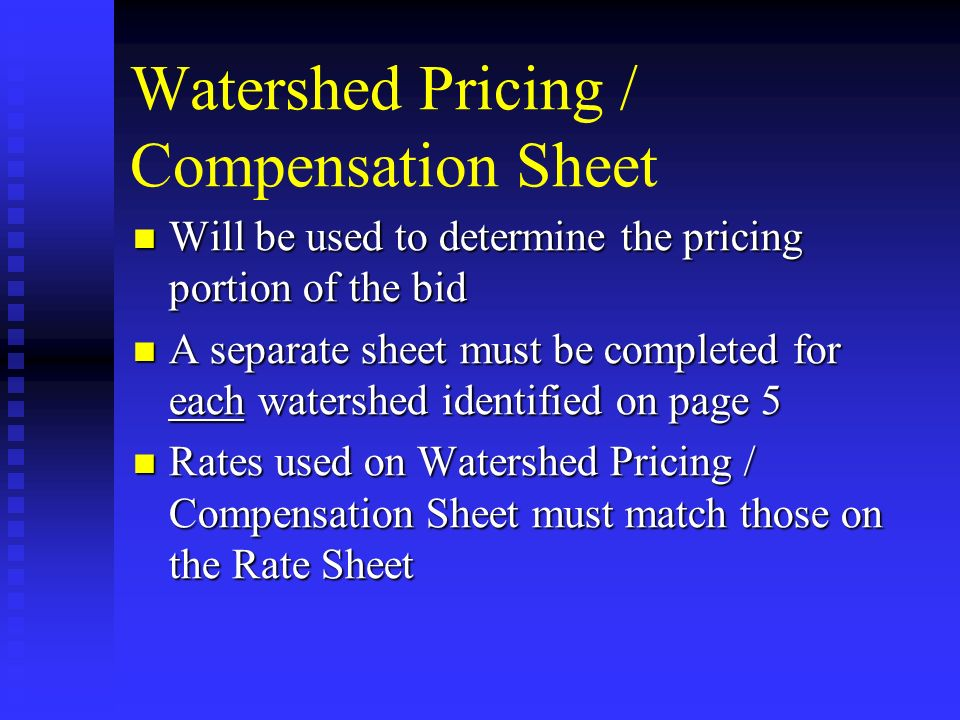 Watershed Pricing / Compensation Sheet Will be used to determine the pricing portion of the bid Will be used to determine the pricing portion of the bid A separate sheet must be completed for each watershed identified on page 5 A separate sheet must be completed for each watershed identified on page 5 Rates used on Watershed Pricing / Compensation Sheet must match those on the Rate Sheet Rates used on Watershed Pricing / Compensation Sheet must match those on the Rate Sheet
