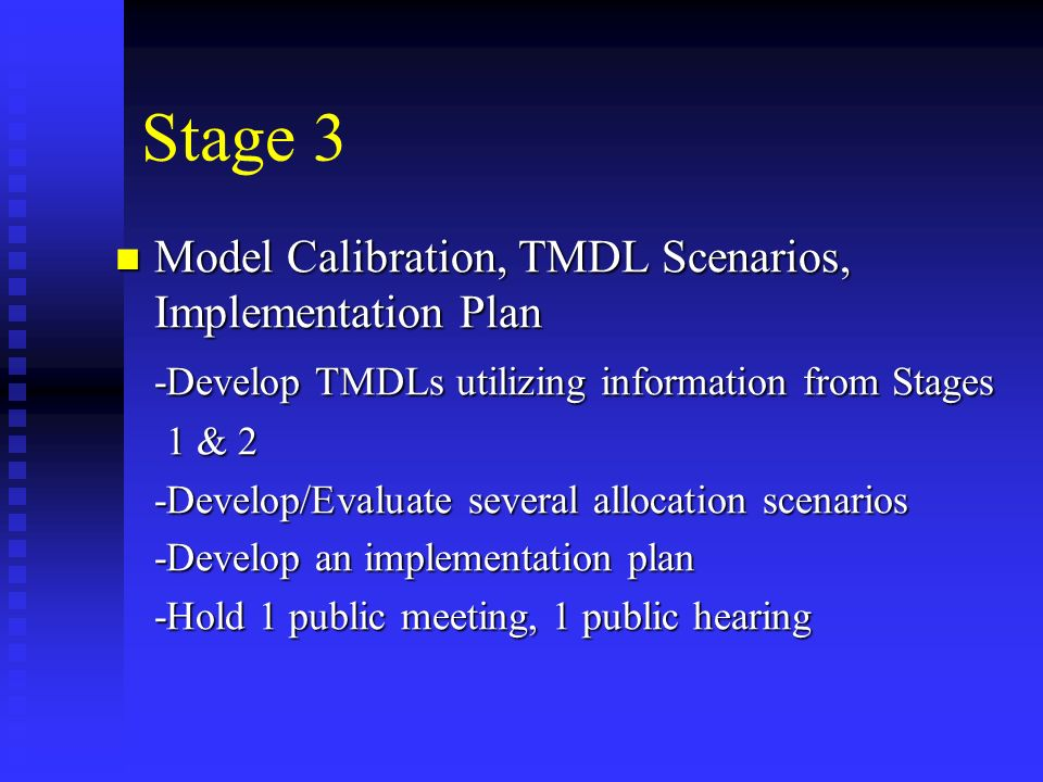 Stage 3 Model Calibration, TMDL Scenarios, Implementation Plan Model Calibration, TMDL Scenarios, Implementation Plan -Develop TMDLs utilizing information from Stages 1 & 2 1 & 2 -Develop/Evaluate several allocation scenarios -Develop an implementation plan -Hold 1 public meeting, 1 public hearing