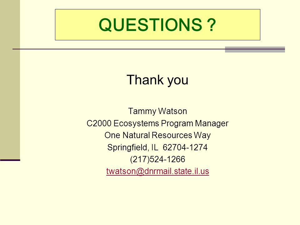 QUESTIONS ? Thank you Tammy Watson C2000 Ecosystems Program Manager One Natural Resources Way Springfield, IL 62704-1274 (217)524-1266 twatson@dnrmail