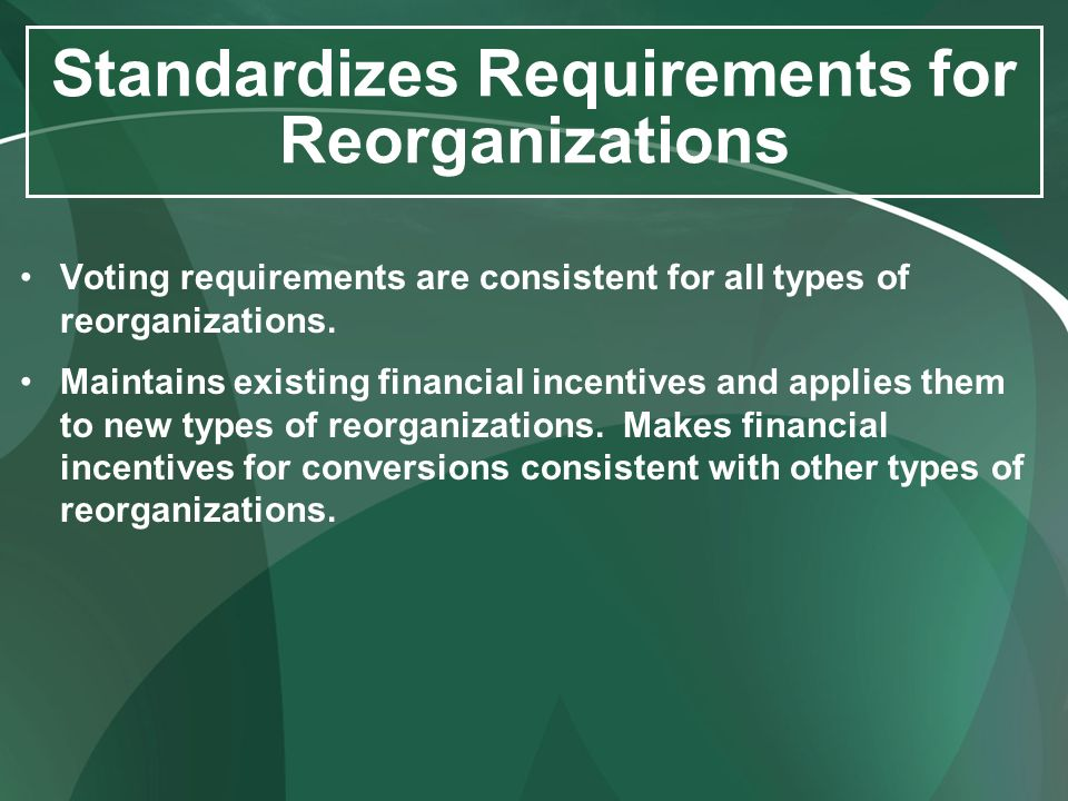 Standardizes Requirements for Reorganizations Voting requirements are consistent for all types of reorganizations. Maintains existing financial incent