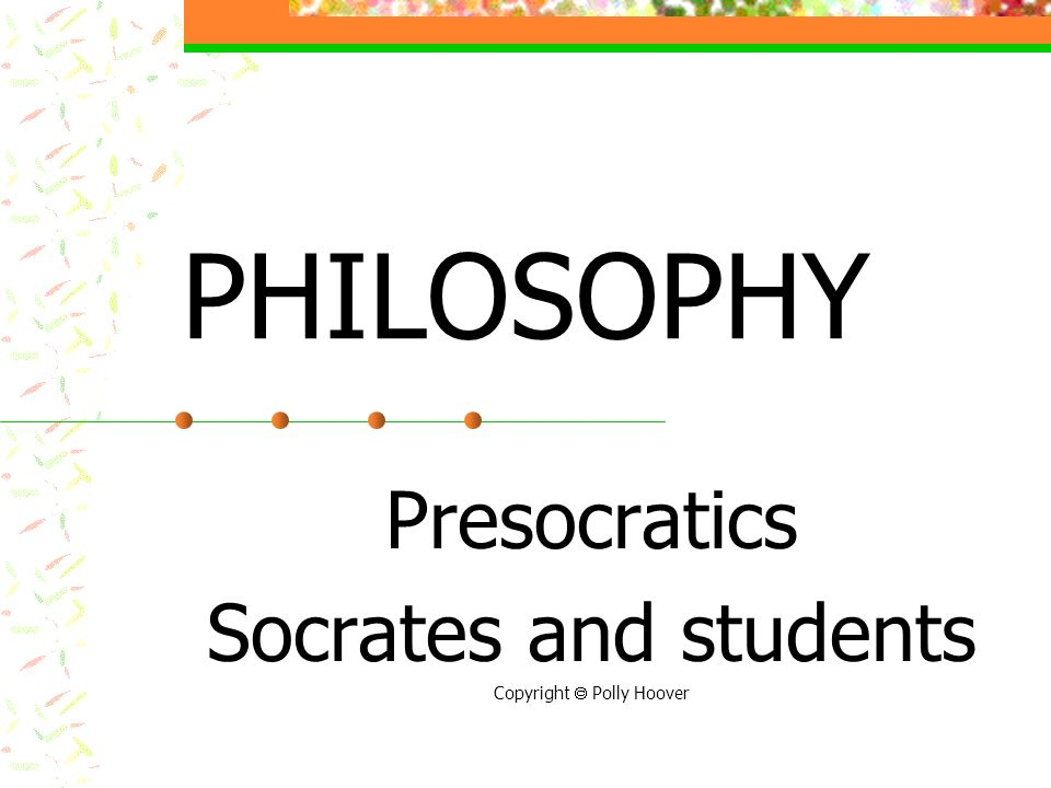 PHILOSOPHY Presocratics Socrates and students Copyright Polly Hoover