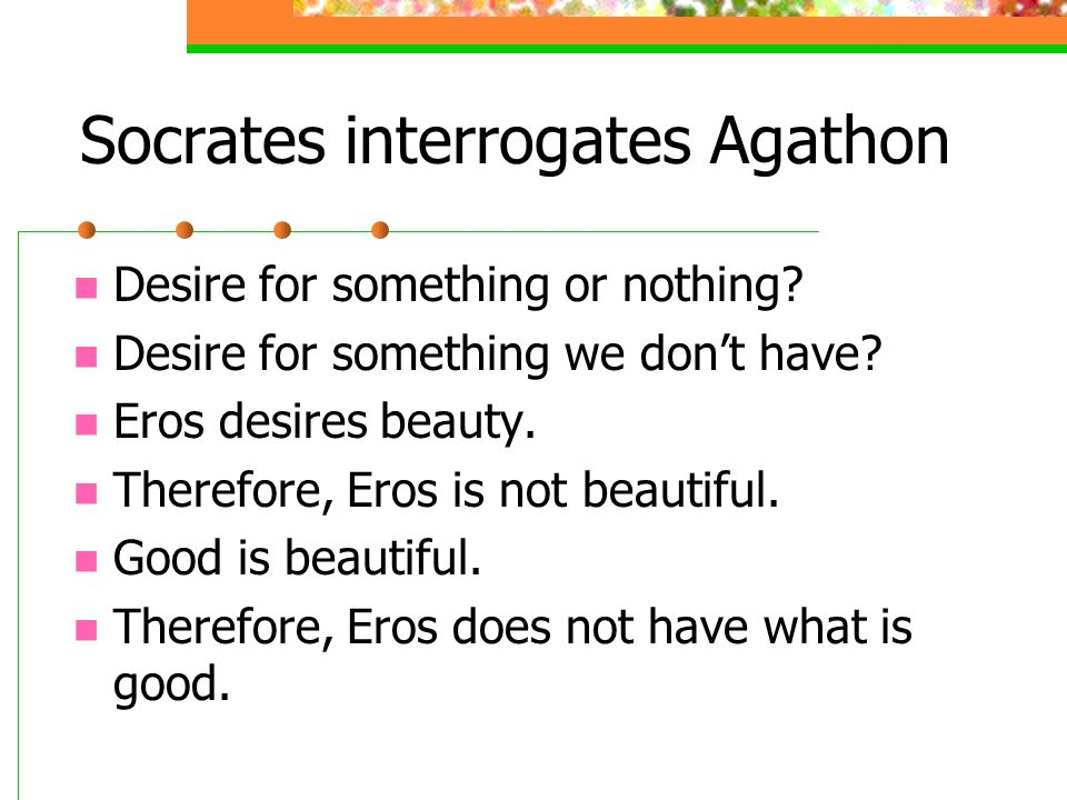 Socrates interrogates Agathon Desire for something or nothing? Desire for something we dont have? Eros desires beauty. Therefore, Eros is not beautifu
