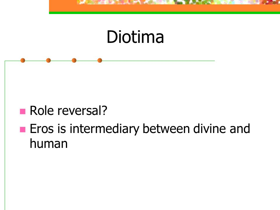 Diotima Role reversal? Eros is intermediary between divine and human