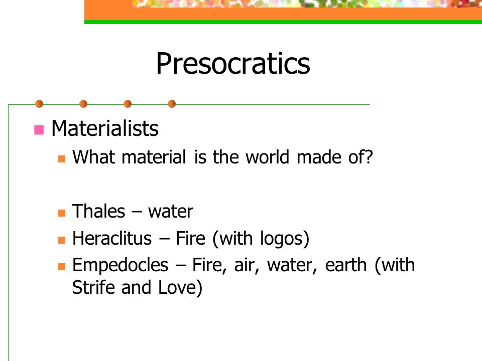 Presocratics Materialists What material is the world made of? Thales – water Heraclitus – Fire (with logos) Empedocles – Fire, air, water, earth (with