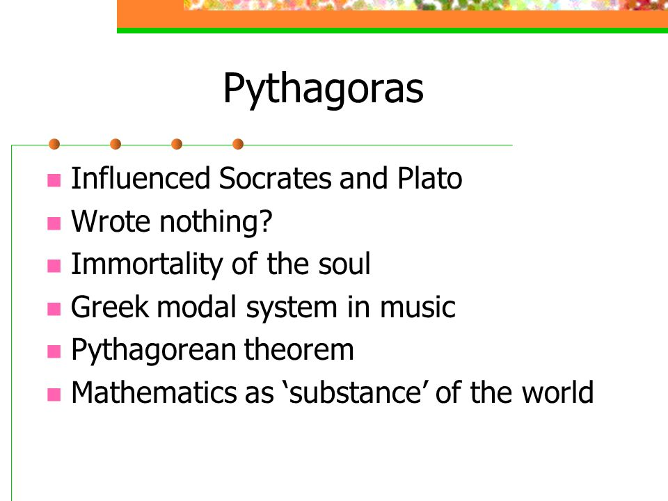 Pythagoras Influenced Socrates and Plato Wrote nothing? Immortality of the soul Greek modal system in music Pythagorean theorem Mathematics as substan