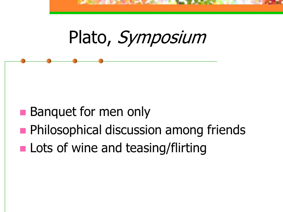 Plato, Symposium Banquet for men only Philosophical discussion among friends Lots of wine and teasing/flirting