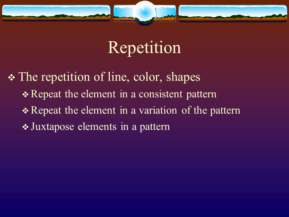 Repetition The repetition of line, color, shapes Repeat the element in a consistent pattern Repeat the element in a variation of the pattern Juxtapose