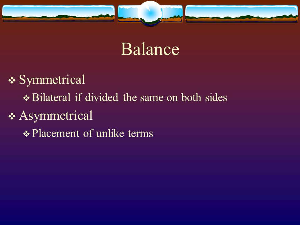 Balance Symmetrical Bilateral if divided the same on both sides Asymmetrical Placement of unlike terms