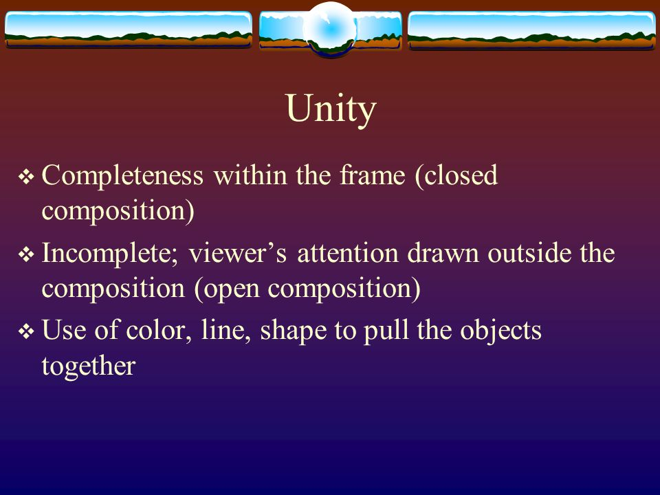 Unity Completeness within the frame (closed composition) Incomplete; viewers attention drawn outside the composition (open composition) Use of color,