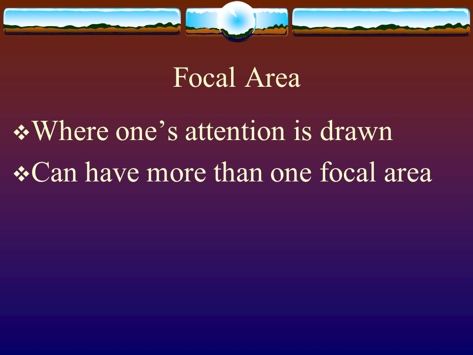 Focal Area Where ones attention is drawn Can have more than one focal area