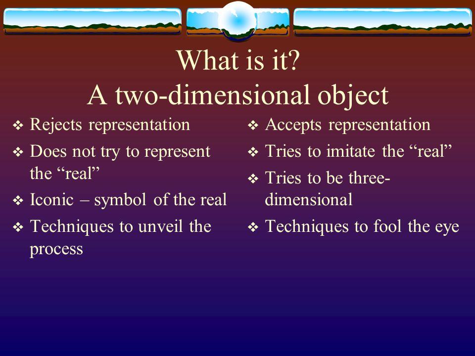 What is it? A two-dimensional object Rejects representation Does not try to represent the real Iconic – symbol of the real Techniques to unveil the pr