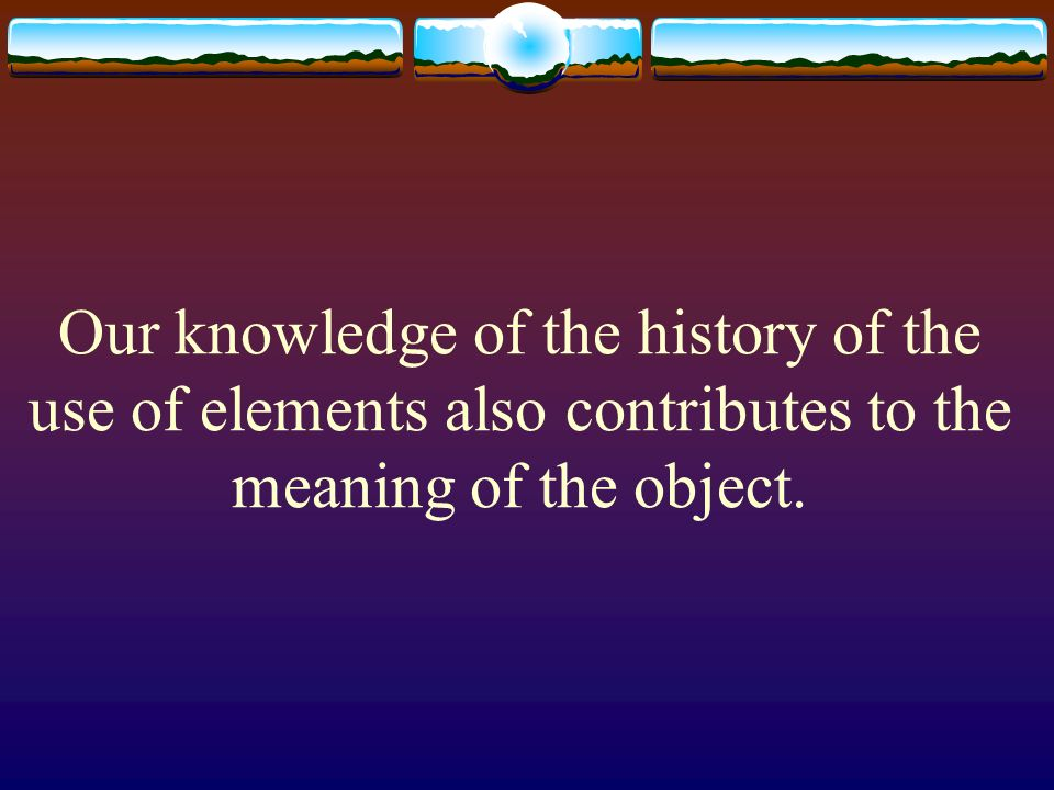 Our knowledge of the history of the use of elements also contributes to the meaning of the object.