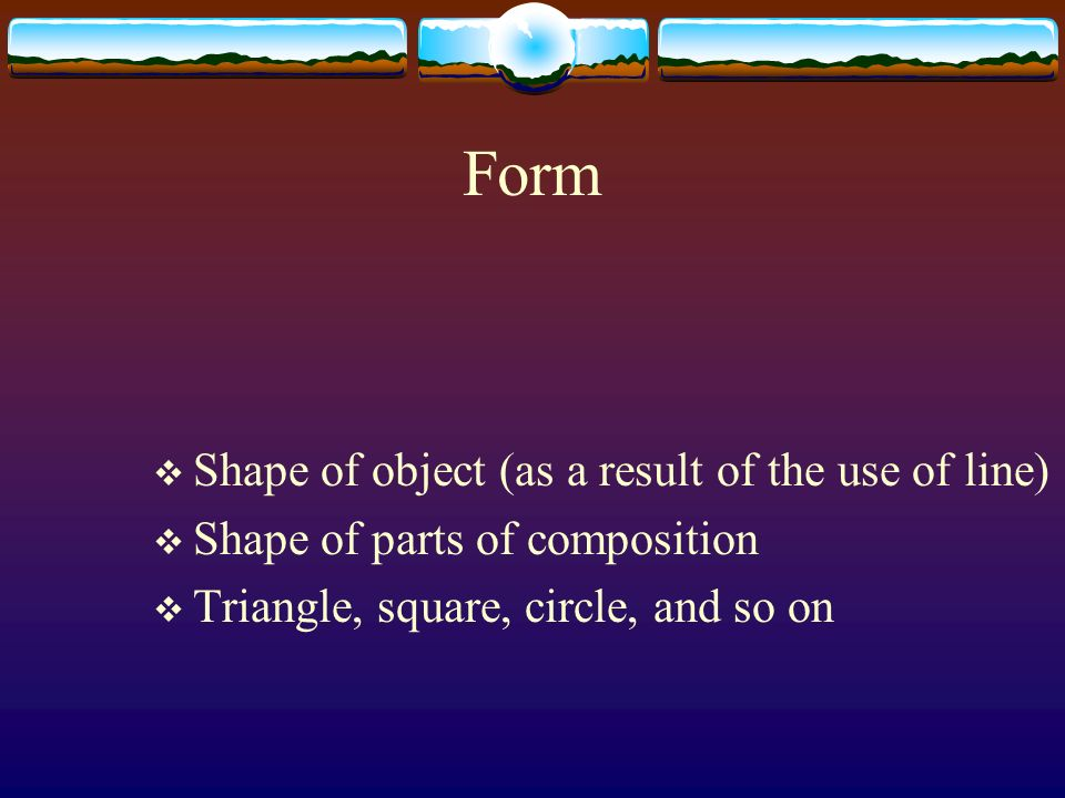Form Shape of object (as a result of the use of line) Shape of parts of composition Triangle, square, circle, and so on