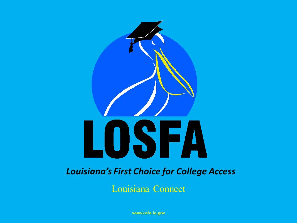 Louisianas First Choice for College Access Louisiana Connect www.osfa.la.gov