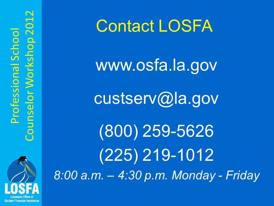 Professional School Counselor Workshop 2012 Contact LOSFA www.osfa.la.gov custserv@la.gov (800) 259-5626 (225) 219-1012 8:00 a.m.
