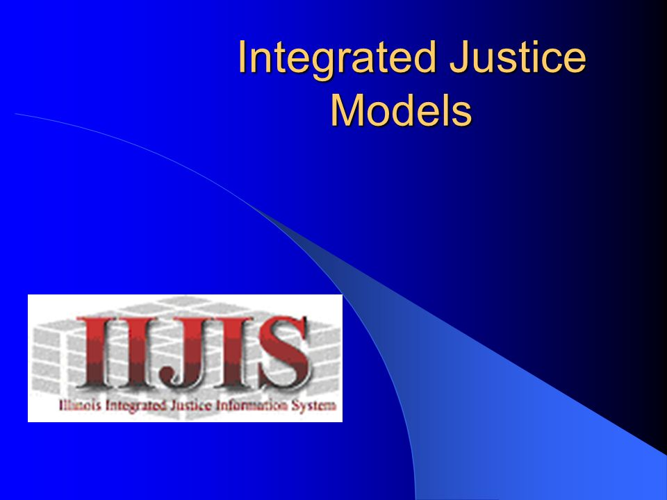 Integrated Justice Models Integrated Justice Models