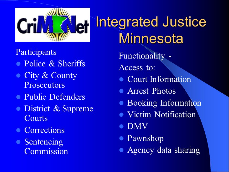 Integrated Justice Minnesota Integrated Justice Minnesota Participants Police & Sheriffs City & County Prosecutors Public Defenders District & Supreme Courts Corrections Sentencing Commission Functionality - Access to: Court Information Arrest Photos Booking Information Victim Notification DMV Pawnshop Agency data sharing