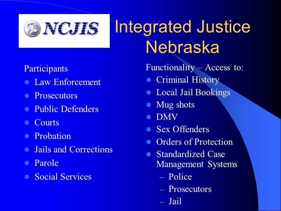 Integrated Justice Nebraska Participants Law Enforcement Prosecutors Public Defenders Courts Probation Jails and Corrections Parole Social Services Functionality – Access to: Criminal History Local Jail Bookings Mug shots DMV Sex Offenders Orders of Protection Standardized Case Management Systems – Police – Prosecutors – Jail