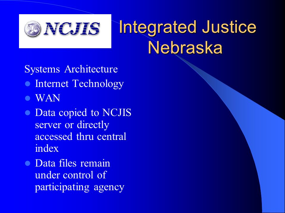Integrated Justice Nebraska Integrated Justice Nebraska Systems Architecture Internet Technology WAN Data copied to NCJIS server or directly accessed thru central index Data files remain under control of participating agency