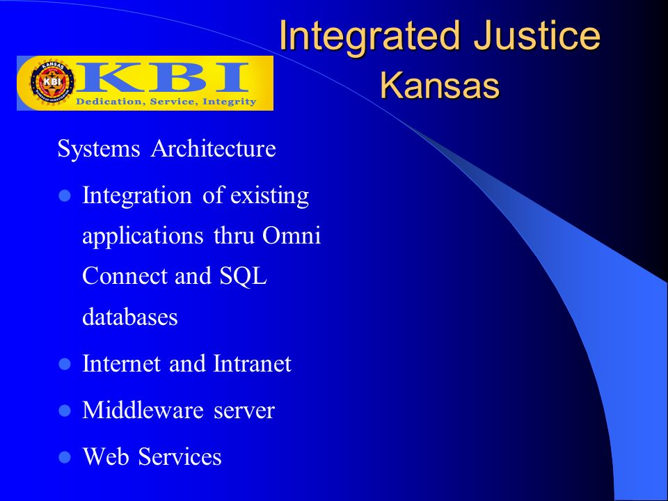 Integrated Justice Kansas Systems Architecture Integration of existing applications thru Omni Connect and SQL databases Internet and Intranet Middleware server Web Services