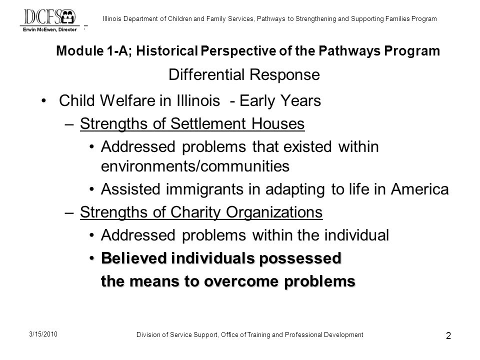 Illinois Department of Children and Family Services, Pathways to Strengthening and Supporting Families Program Division of Service Support, Office of Training and Professional Development 3/15/2010 2 Differential Response Child Welfare in Illinois - Early Years –Strengths of Settlement Houses Addressed problems that existed within environments/communities Assisted immigrants in adapting to life in America –Strengths of Charity Organizations Addressed problems within the individual Believed individuals possessedBelieved individuals possessed the means to overcome problems Module 1-A; Historical Perspective of the Pathways Program