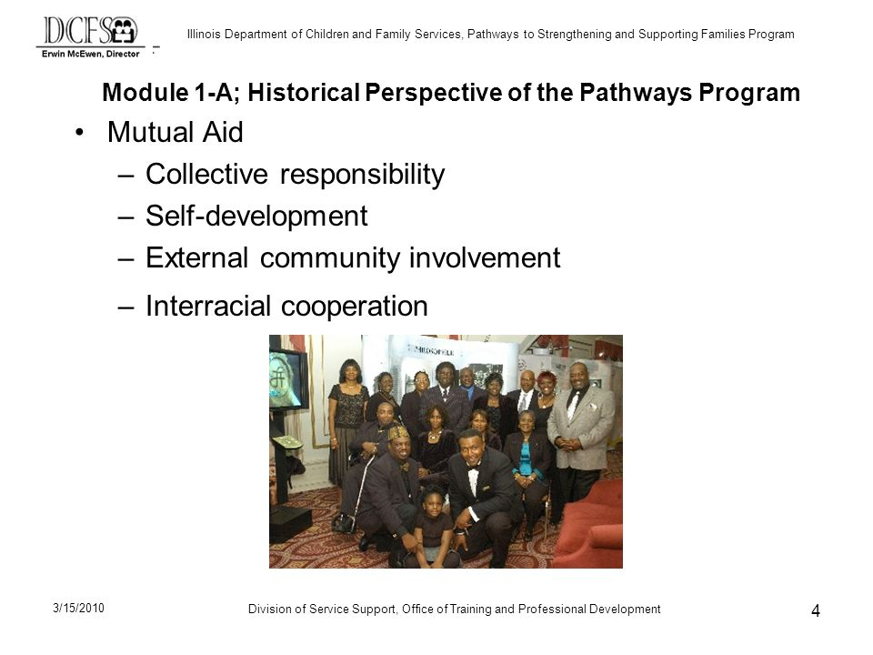Illinois Department of Children and Family Services, Pathways to Strengthening and Supporting Families Program Division of Service Support, Office of Training and Professional Development 3/15/2010 4 Mutual Aid –Collective responsibility –Self-development –External community involvement –Interracial cooperation Module 1-A; Historical Perspective of the Pathways Program
