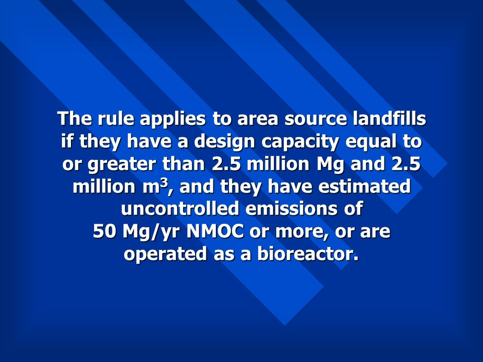 The rule applies to area source landfills if they have a design capacity equal to or greater than 2.5 million Mg and 2.5 million m 3, and they have es